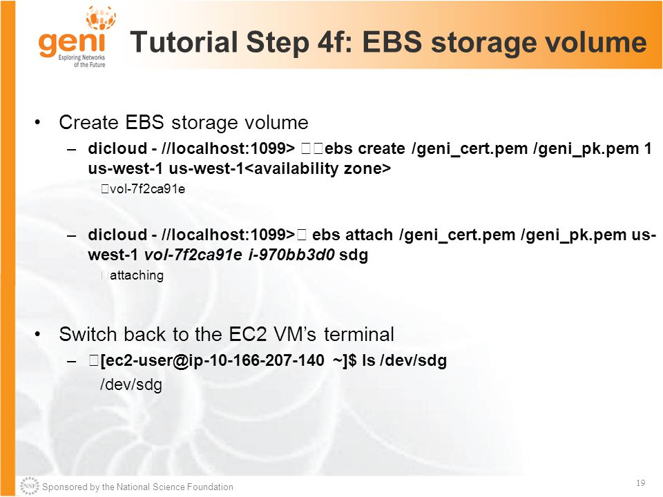 Sponsored by the National Science Foundation 19 Tutorial Step 4f: EBS storage volume Create EBS storage volume –dicloud - //localhost:1099> ebs create /geni_cert.pem /geni_pk.pem 1 us-west-1 us-west-1 vol-7f2ca91e –dicloud - //localhost:1099> ebs attach /geni_cert.pem /geni_pk.pem us- west-1 vol-7f2ca91e i-970bb3d0 sdg attaching Switch back to the EC2 VM's terminal –[ec2-user@ip-10-166-207-140 ~]$ ls /dev/sdg /dev/sdg
