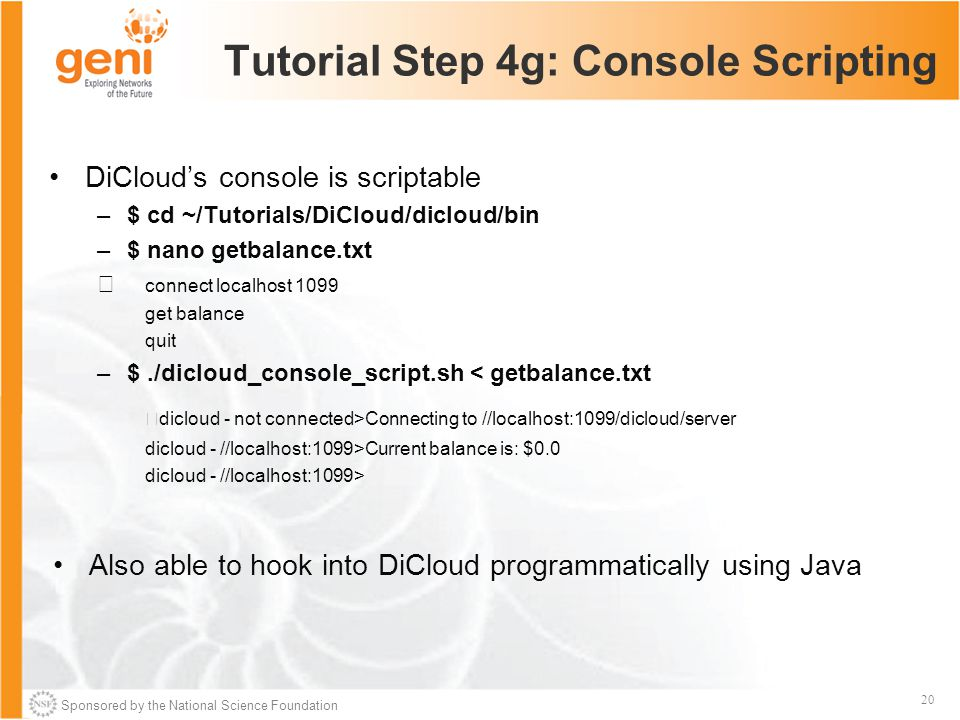 Sponsored by the National Science Foundation 20 Tutorial Step 4g: Console Scripting DiCloud's console is scriptable –$ cd ~/Tutorials/DiCloud/dicloud/bin –$ nano getbalance.txt connect localhost 1099 get balance quit –$./dicloud_console_script.sh < getbalance.txt dicloud - not connected>Connecting to //localhost:1099/dicloud/server dicloud - //localhost:1099>Current balance is: $0.0 dicloud - //localhost:1099> Also able to hook into DiCloud programmatically using Java