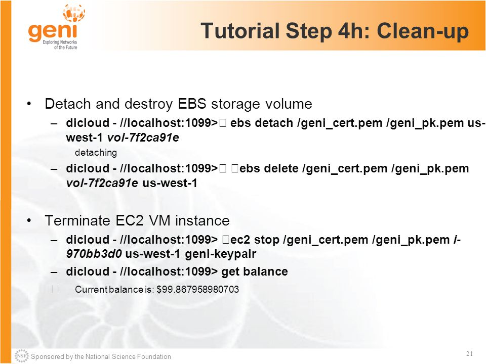 Sponsored by the National Science Foundation 21 Tutorial Step 4h: Clean-up Detach and destroy EBS storage volume –dicloud - //localhost:1099> ebs detach /geni_cert.pem /geni_pk.pem us- west-1 vol-7f2ca91e detaching –dicloud - //localhost:1099> ebs delete /geni_cert.pem /geni_pk.pem vol-7f2ca91e us-west-1 Terminate EC2 VM instance –dicloud - //localhost:1099> ec2 stop /geni_cert.pem /geni_pk.pem i- 970bb3d0 us-west-1 geni-keypair –dicloud - //localhost:1099> get balance Current balance is: $99.867958980703