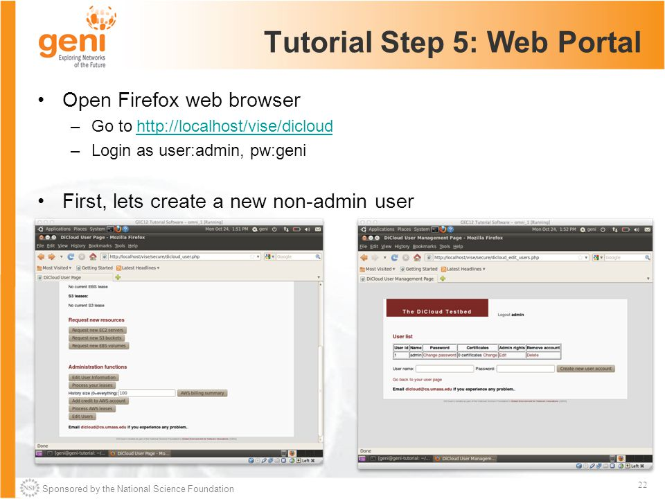 Sponsored by the National Science Foundation 22 Tutorial Step 5: Web Portal Open Firefox web browser –Go to http://localhost/vise/dicloudhttp://localhost/vise/dicloud –Login as user:admin, pw:geni First, lets create a new non-admin user