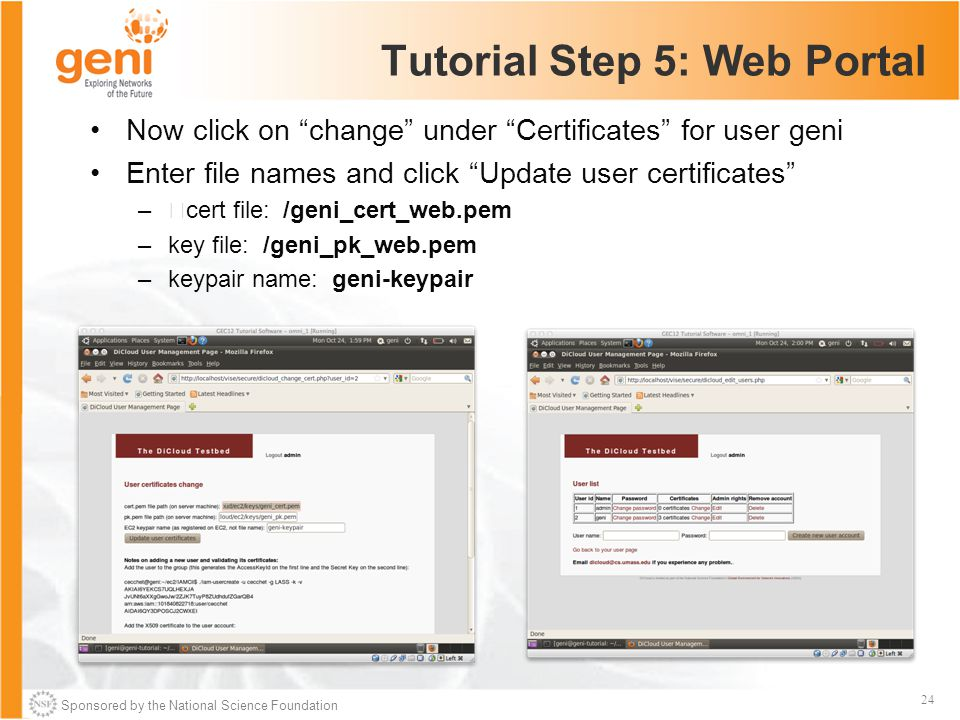 Sponsored by the National Science Foundation 24 Tutorial Step 5: Web Portal Now click on change under Certificates for user geni Enter file names and click Update user certificates –cert file: /geni_cert_web.pem –key file: /geni_pk_web.pem –keypair name: geni-keypair