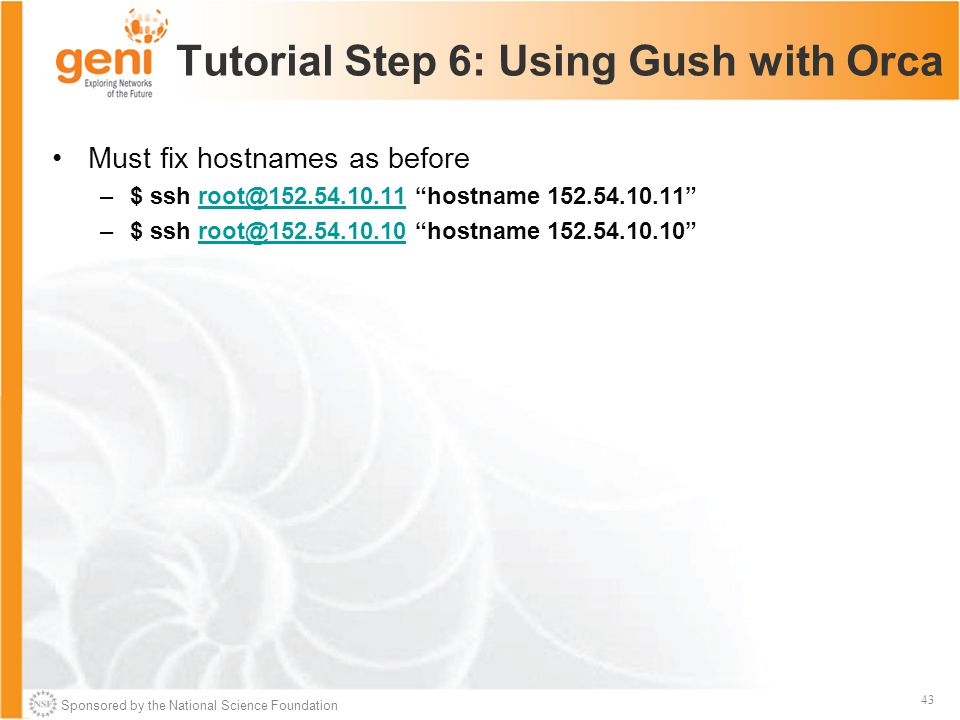 Sponsored by the National Science Foundation 43 Tutorial Step 6: Using Gush with Orca Must fix hostnames as before –$ ssh root@152.54.10.11 hostname 152.54.10.11 root@152.54.10.11 –$ ssh root@152.54.10.10 hostname 152.54.10.10 root@152.54.10.10