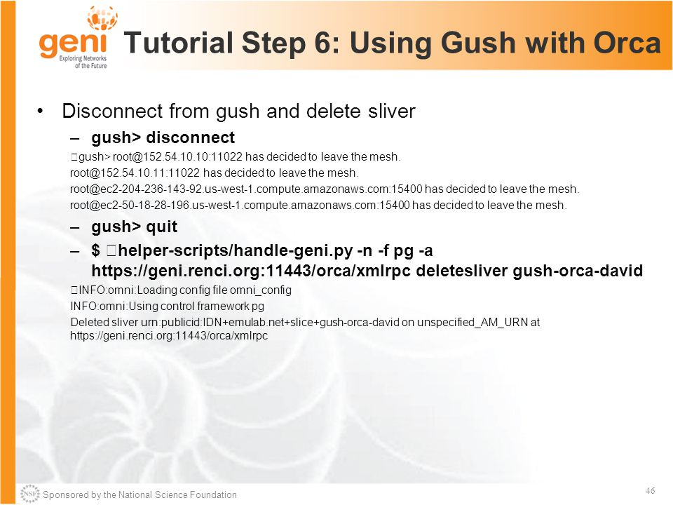 Sponsored by the National Science Foundation 46 Tutorial Step 6: Using Gush with Orca Disconnect from gush and delete sliver –gush> disconnect gush> root@152.54.10.10:11022 has decided to leave the mesh.