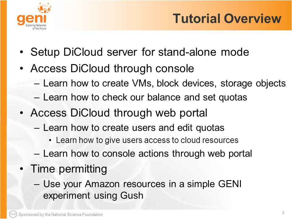 Sponsored by the National Science Foundation 8 Tutorial Overview Setup DiCloud server for stand-alone mode Access DiCloud through console –Learn how to create VMs, block devices, storage objects –Learn how to check our balance and set quotas Access DiCloud through web portal –Learn how to create users and edit quotas Learn how to give users access to cloud resources –Learn how to console actions through web portal Time permitting –Use your Amazon resources in a simple GENI experiment using Gush