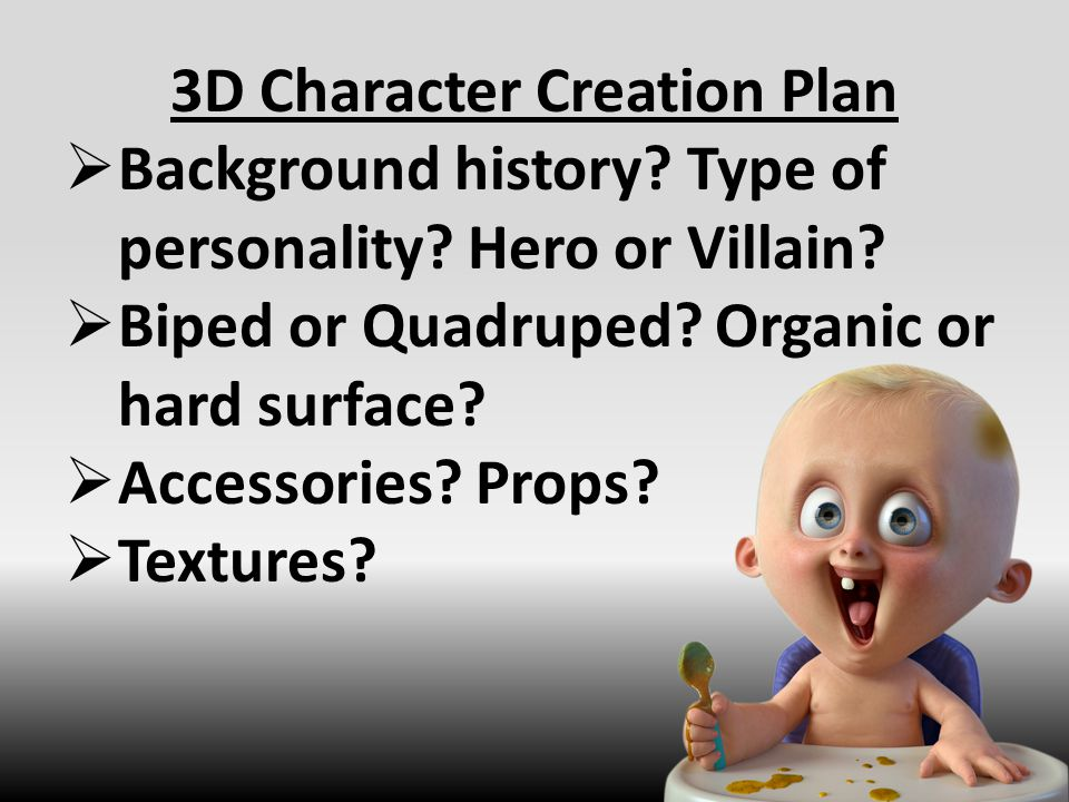 3D Character Creation Plan  Background history? Type of personality? Hero or Villain?  Biped or Quadruped? Organic or hard surface?  Accessories? P