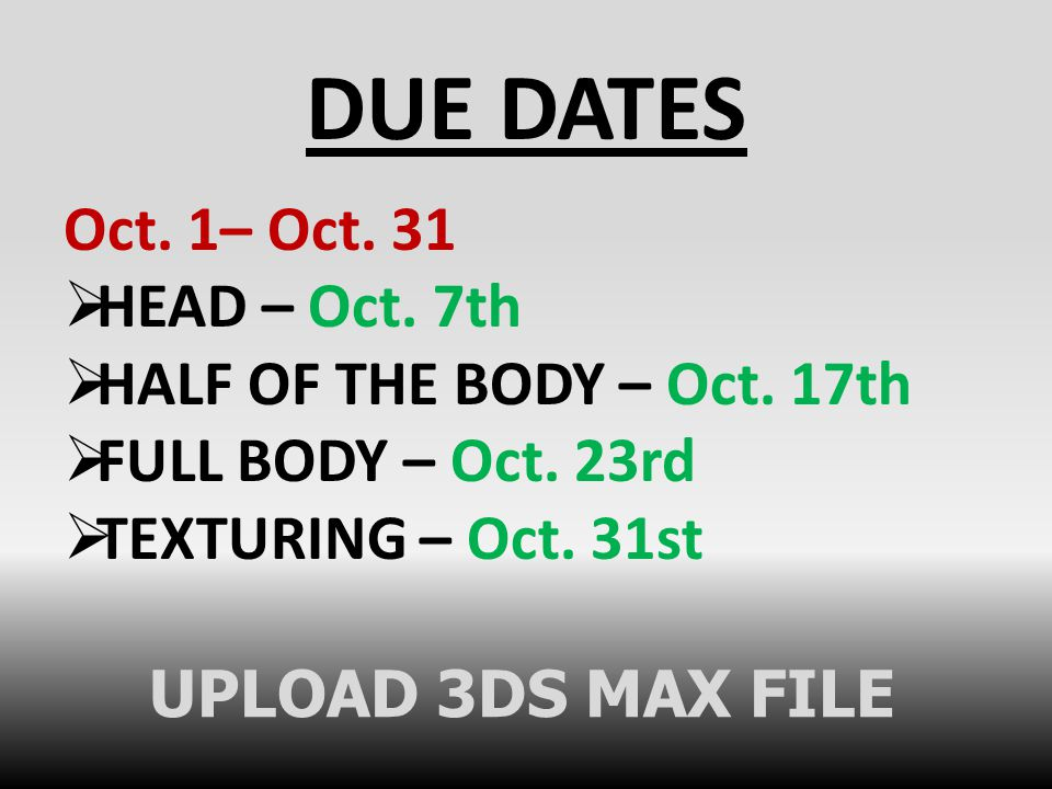 DUE DATES Oct. 1– Oct. 31  HEAD – Oct. 7th  HALF OF THE BODY – Oct. 17th  FULL BODY – Oct. 23rd  TEXTURING – Oct. 31st UPLOAD 3DS MAX FILE