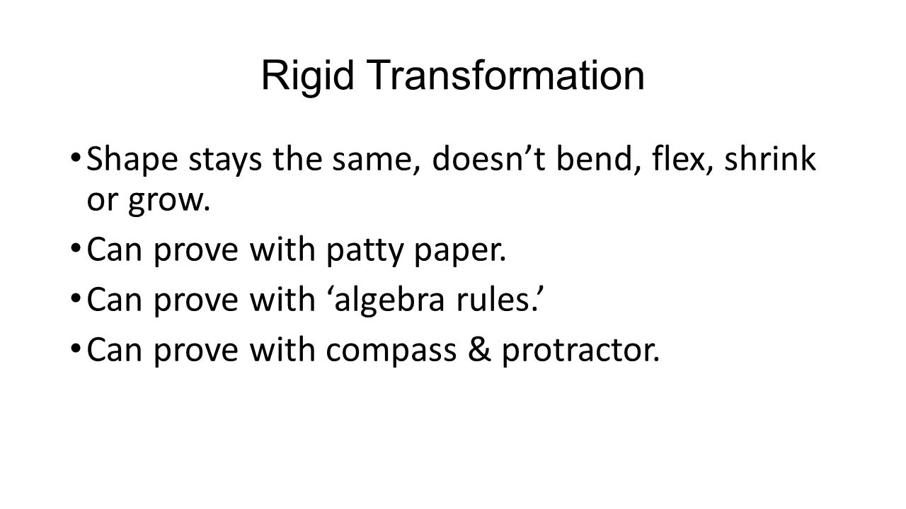 Rigid Transformation Shape stays the same, doesn't bend, flex, shrink or grow. Can prove with patty paper. Can prove with 'algebra rules.' Can prove w