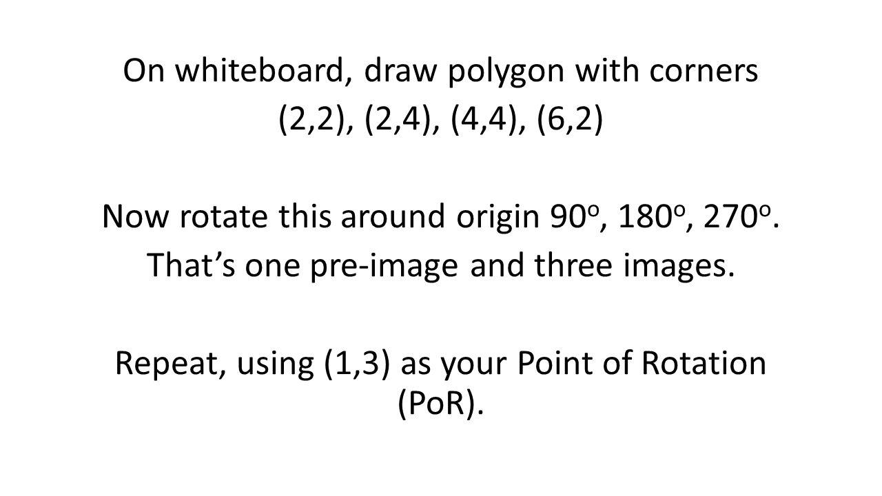 On whiteboard, draw polygon with corners (2,2), (2,4), (4,4), (6,2) Now rotate this around origin 90 o, 180 o, 270 o.