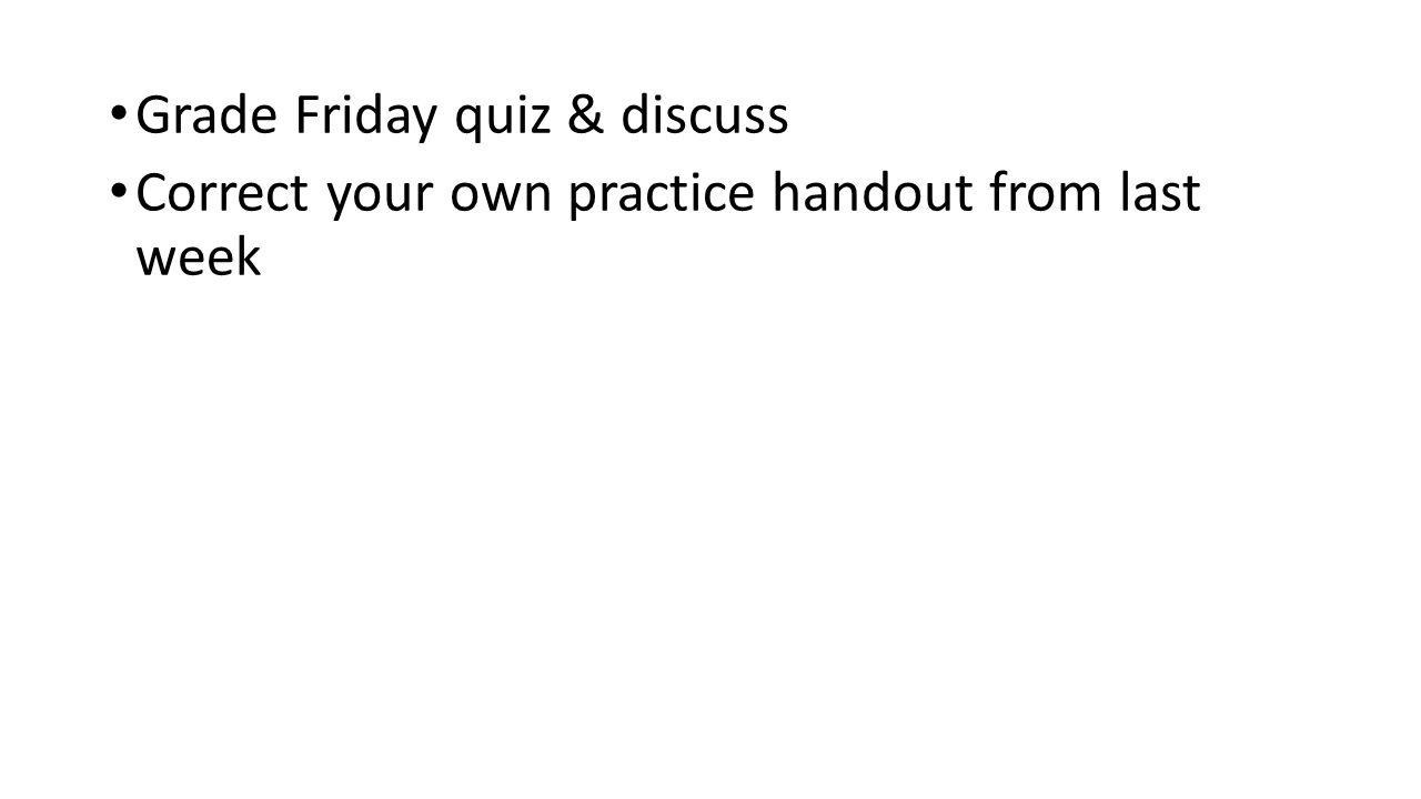 Grade Friday quiz & discuss Correct your own practice handout from last week