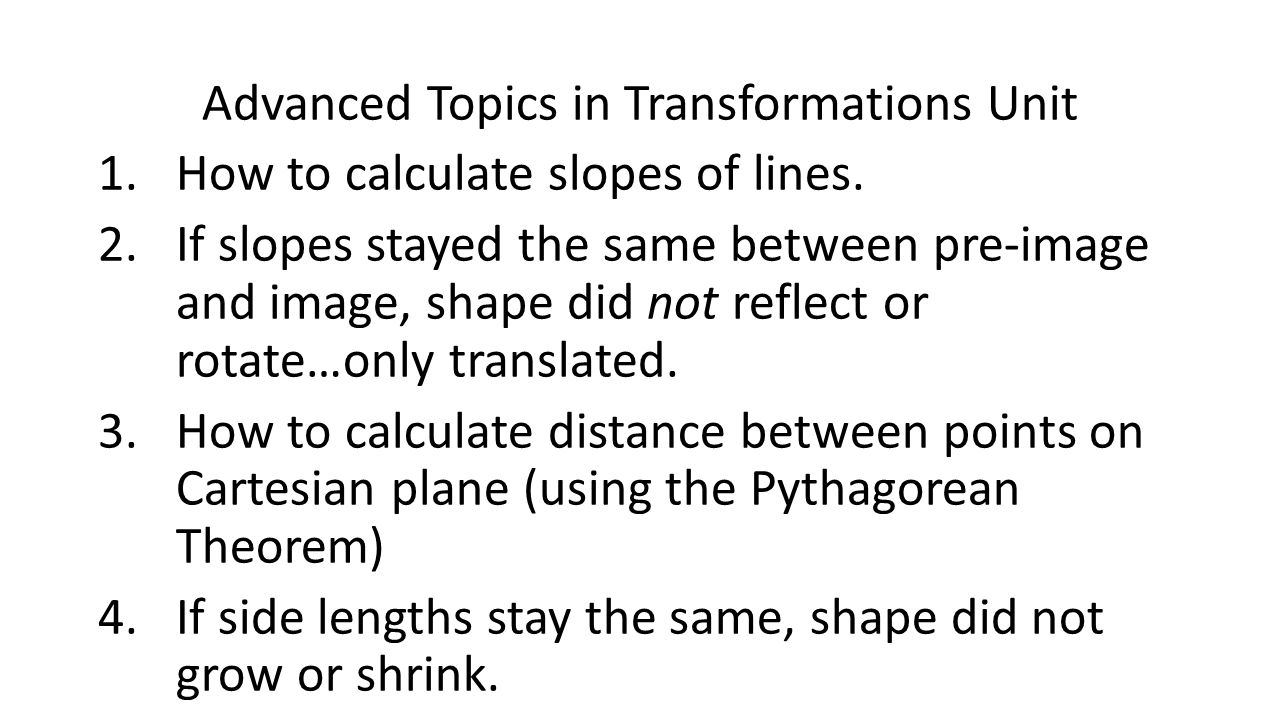 Advanced Topics in Transformations Unit 1.How to calculate slopes of lines. 2.If slopes stayed the same between pre-image and image, shape did not ref