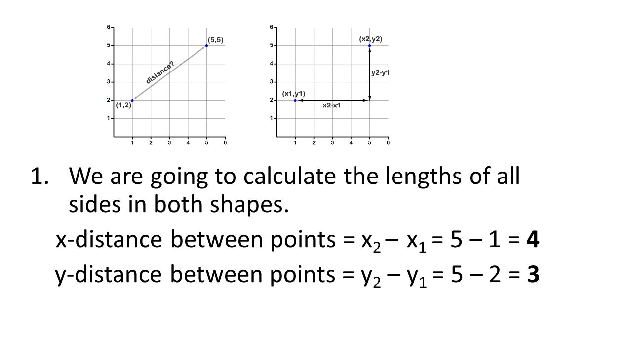 1.We are going to calculate the lengths of all sides in both shapes.