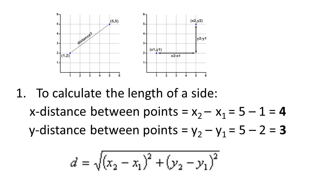1.To calculate the length of a side: x-distance between points = x 2 – x 1 = 5 – 1 = 4 y-distance between points = y 2 – y 1 = 5 – 2 = 3