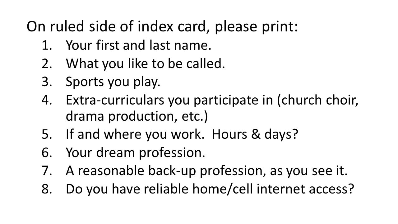 On ruled side of index card, please print: 1.Your first and last name. 2.What you like to be called. 3.Sports you play. 4.Extra-curriculars you partic
