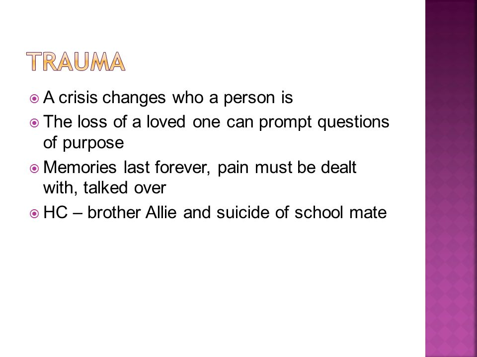  A crisis changes who a person is  The loss of a loved one can prompt questions of purpose  Memories last forever, pain must be dealt with, talked over  HC – brother Allie and suicide of school mate