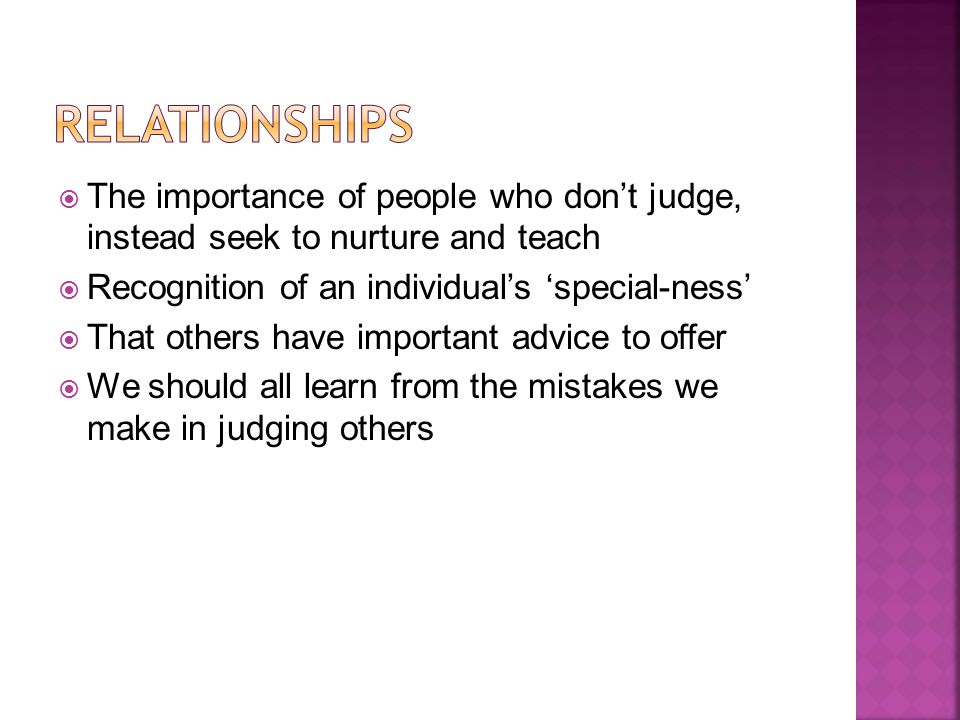  The importance of people who don't judge, instead seek to nurture and teach  Recognition of an individual's 'special-ness'  That others have impor