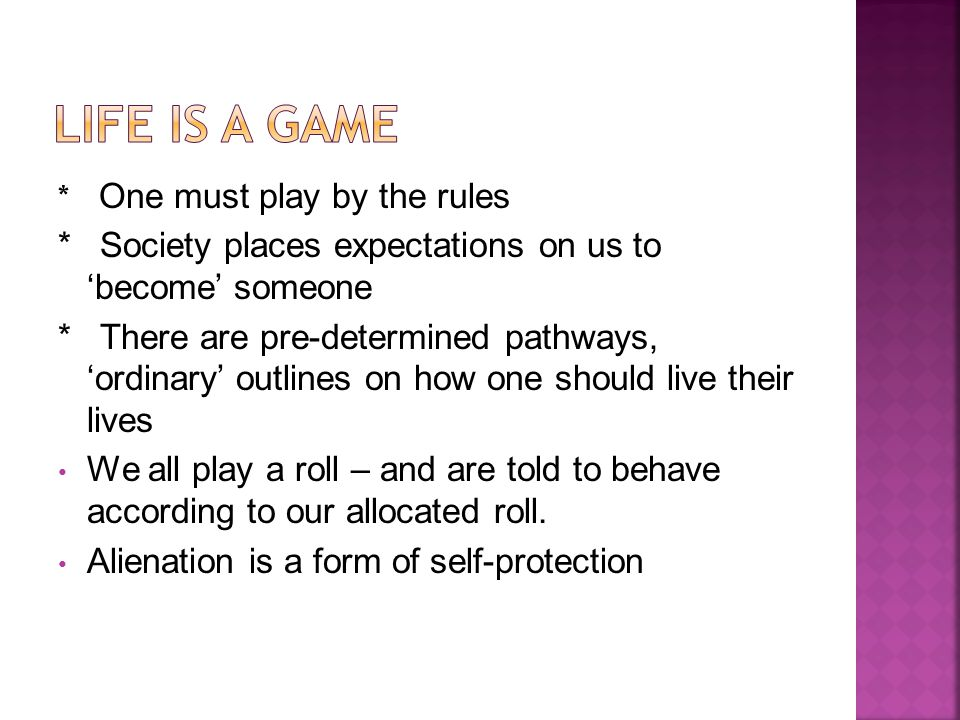 * One must play by the rules * Society places expectations on us to 'become' someone * There are pre-determined pathways, 'ordinary' outlines on how one should live their lives We all play a roll – and are told to behave according to our allocated roll.