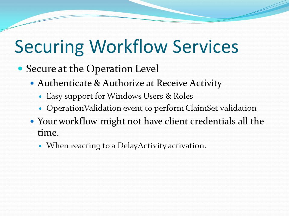 Securing Workflow Services Secure at the Operation Level Authenticate & Authorize at Receive Activity Easy support for Windows Users & Roles OperationValidation event to perform ClaimSet validation Your workflow might not have client credentials all the time.