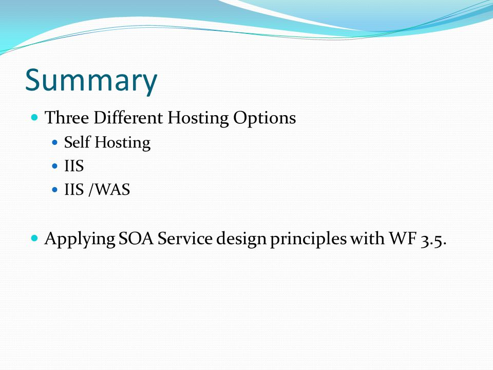 Summary Three Different Hosting Options Self Hosting IIS IIS /WAS Applying SOA Service design principles with WF 3.5.