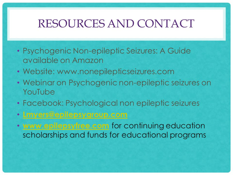 RESOURCES AND CONTACT Psychogenic Non-epileptic Seizures: A Guide available on Amazon Website: www.nonepilepticseizures.com Webinar on Psychogenic non-epileptic seizures on YouTube Facebook: Psychological non epileptic seizures Lmyers@epilepsygroup.com www.epilepsyfree.com for continuing education scholarships and funds for educational programs www.epilepsyfree.com