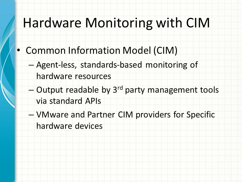 Hardware Monitoring with CIM Common Information Model (CIM) – Agent-less, standards-based monitoring of hardware resources – Output readable by 3 rd party management tools via standard APIs – VMware and Partner CIM providers for Specific hardware devices