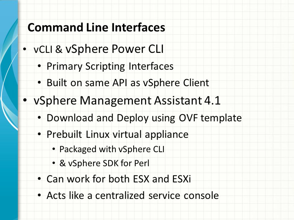 vCLI & vSphere Power CLI Primary Scripting Interfaces Built on same API as vSphere Client vSphere Management Assistant 4.1 Download and Deploy using OVF template Prebuilt Linux virtual appliance Packaged with vSphere CLI & vSphere SDK for Perl Can work for both ESX and ESXi Acts like a centralized service console