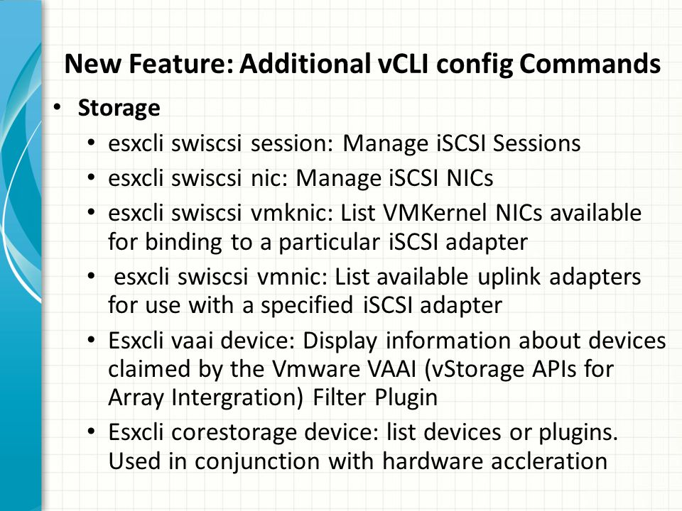 New Feature: Additional vCLI config Commands Storage esxcli swiscsi session: Manage iSCSI Sessions esxcli swiscsi nic: Manage iSCSI NICs esxcli swiscsi vmknic: List VMKernel NICs available for binding to a particular iSCSI adapter esxcli swiscsi vmnic: List available uplink adapters for use with a specified iSCSI adapter Esxcli vaai device: Display information about devices claimed by the Vmware VAAI (vStorage APIs for Array Intergration) Filter Plugin Esxcli corestorage device: list devices or plugins.