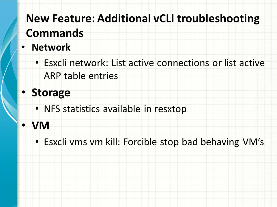 New Feature: Additional vCLI troubleshooting Commands Network Esxcli network: List active connections or list active ARP table entries Storage NFS statistics available in resxtop VM Esxcli vms vm kill: Forcible stop bad behaving VM's