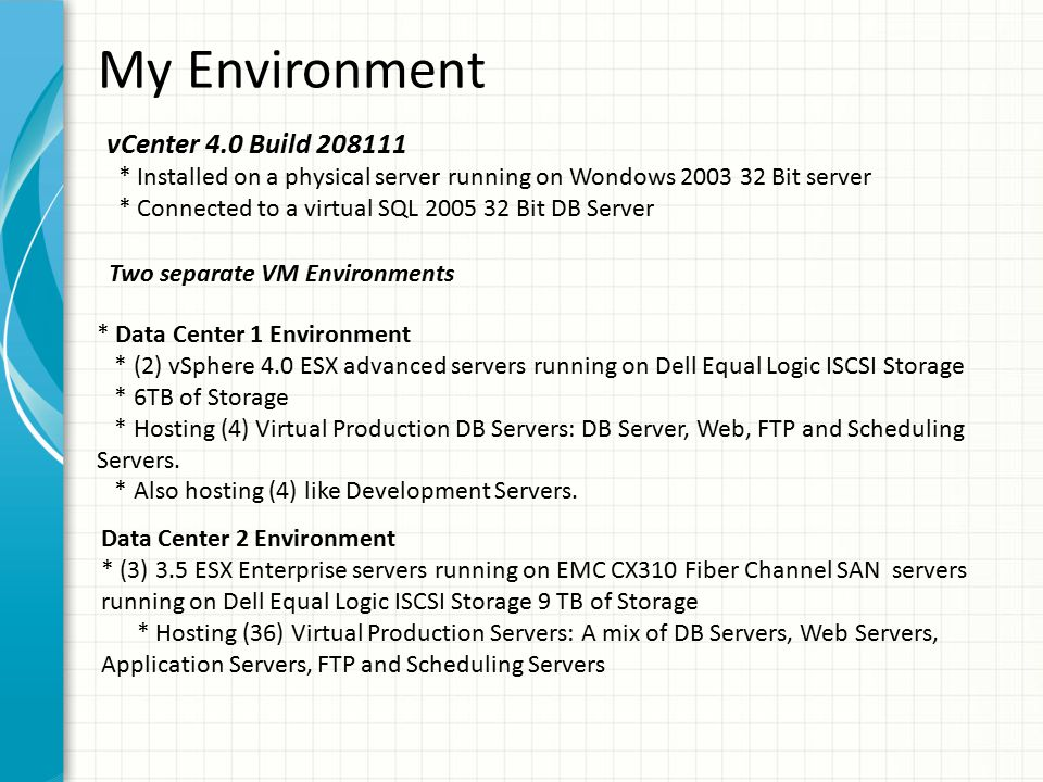My Environment vCenter 4.0 Build 208111 * Installed on a physical server running on Wondows 2003 32 Bit server * Connected to a virtual SQL 2005 32 Bit DB Server * Data Center 1 Environment * (2) vSphere 4.0 ESX advanced servers running on Dell Equal Logic ISCSI Storage * 6TB of Storage * Hosting (4) Virtual Production DB Servers: DB Server, Web, FTP and Scheduling Servers.