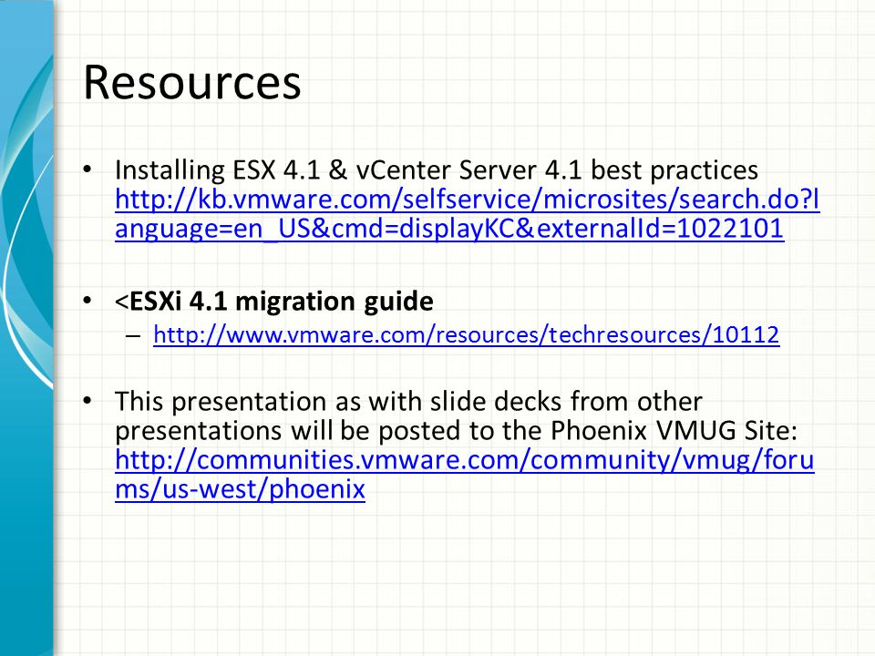 Resources Installing ESX 4.1 & vCenter Server 4.1 best practices http://kb.vmware.com/selfservice/microsites/search.do l anguage=en_US&cmd=displayKC&externalId=1022101 http://kb.vmware.com/selfservice/microsites/search.do l anguage=en_US&cmd=displayKC&externalId=1022101 <ESXi 4.1 migration guide – http://www.vmware.com/resources/techresources/10112 http://www.vmware.com/resources/techresources/10112 This presentation as with slide decks from other presentations will be posted to the Phoenix VMUG Site: http://communities.vmware.com/community/vmug/foru ms/us-west/phoenix http://communities.vmware.com/community/vmug/foru ms/us-west/phoenix