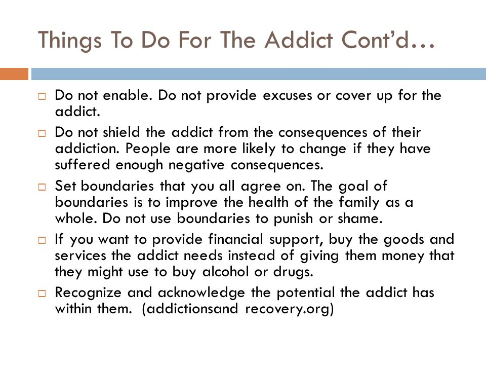 Things To Do For The Addict Cont'd…  Do not enable. Do not provide excuses or cover up for the addict.  Do not shield the addict from the consequenc