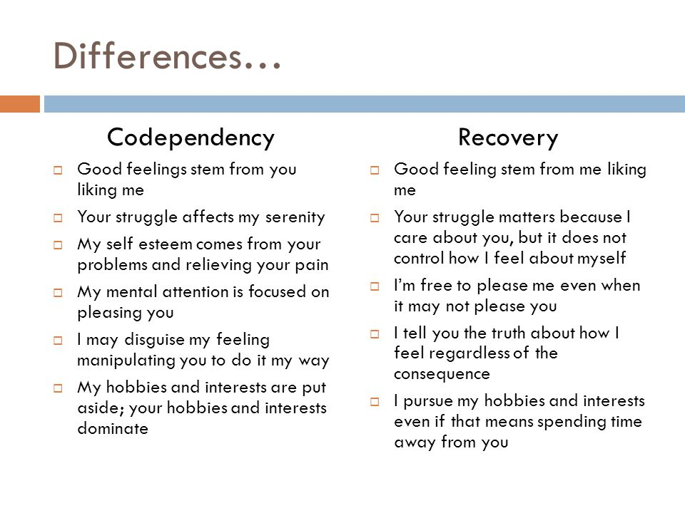 Differences… Codependency  Good feelings stem from you liking me  Your struggle affects my serenity  My self esteem comes from your problems and re