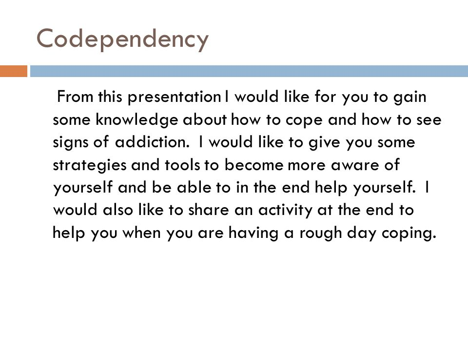 Codependency From this presentation I would like for you to gain some knowledge about how to cope and how to see signs of addiction. I would like to g