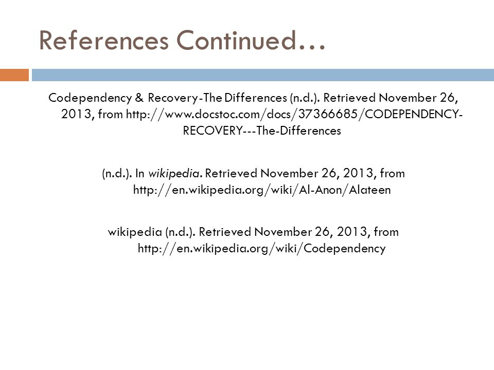 References Continued… Codependency & Recovery-The Differences (n.d.). Retrieved November 26, 2013, from http://www.docstoc.com/docs/37366685/CODEPENDE