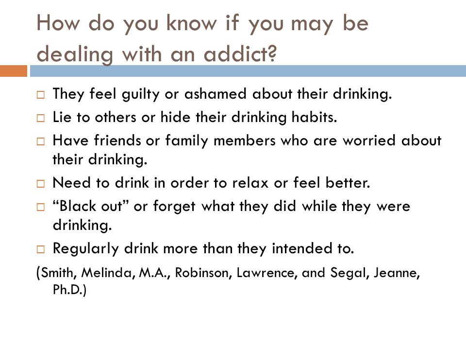 How do you know if you may be dealing with an addict?  They feel guilty or ashamed about their drinking.  Lie to others or hide their drinking habit
