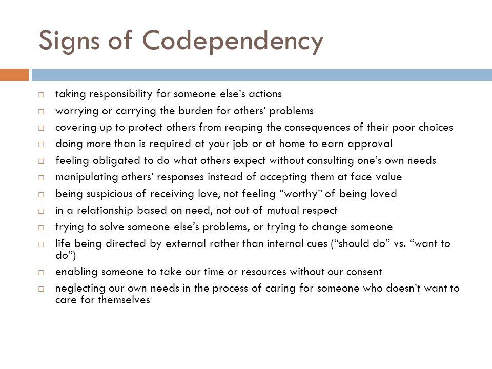 Signs of Codependency  taking responsibility for someone else's actions  worrying or carrying the burden for others' problems  covering up to prote