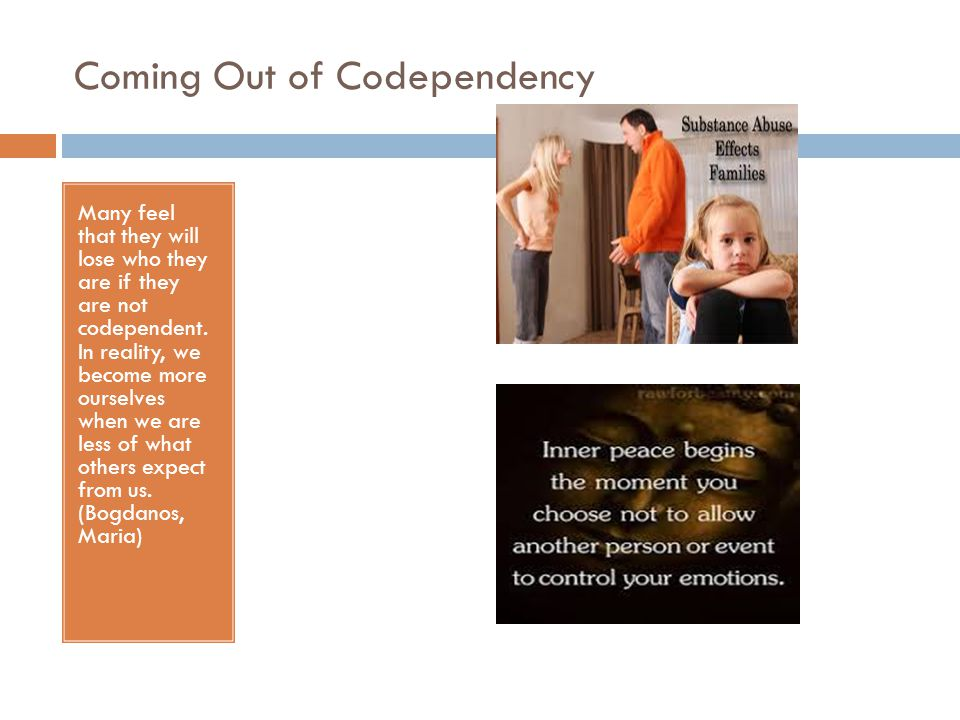 Coming Out of Codependency Many feel that they will lose who they are if they are not codependent. In reality, we become more ourselves when we are le