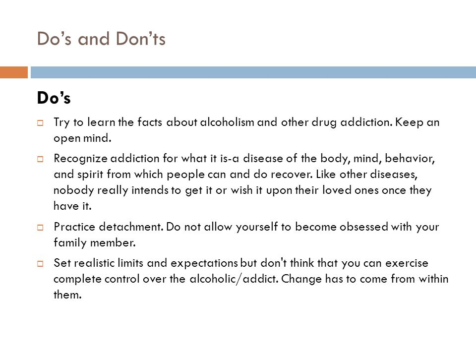 Do's and Don'ts  Attend meetings of Al-anon and open meetings of Alcoholics Anonymous.