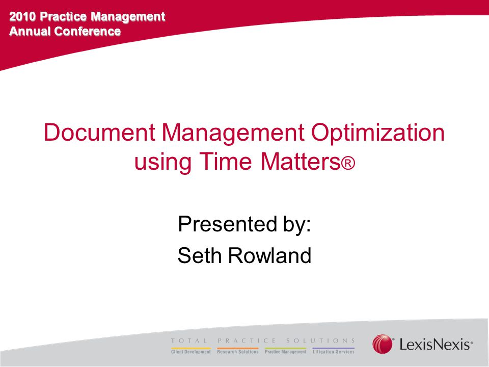2010 Practice Management Annual Conference Document Management Optimization using Time Matters ® Presented by: Seth Rowland