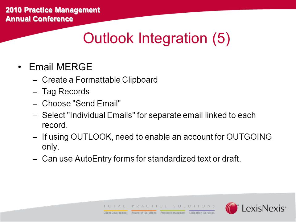 2010 Practice Management Annual Conference Outlook Integration (5) Email MERGE –Create a Formattable Clipboard –Tag Records –Choose Send Email –Select Individual Emails for separate email linked to each record.