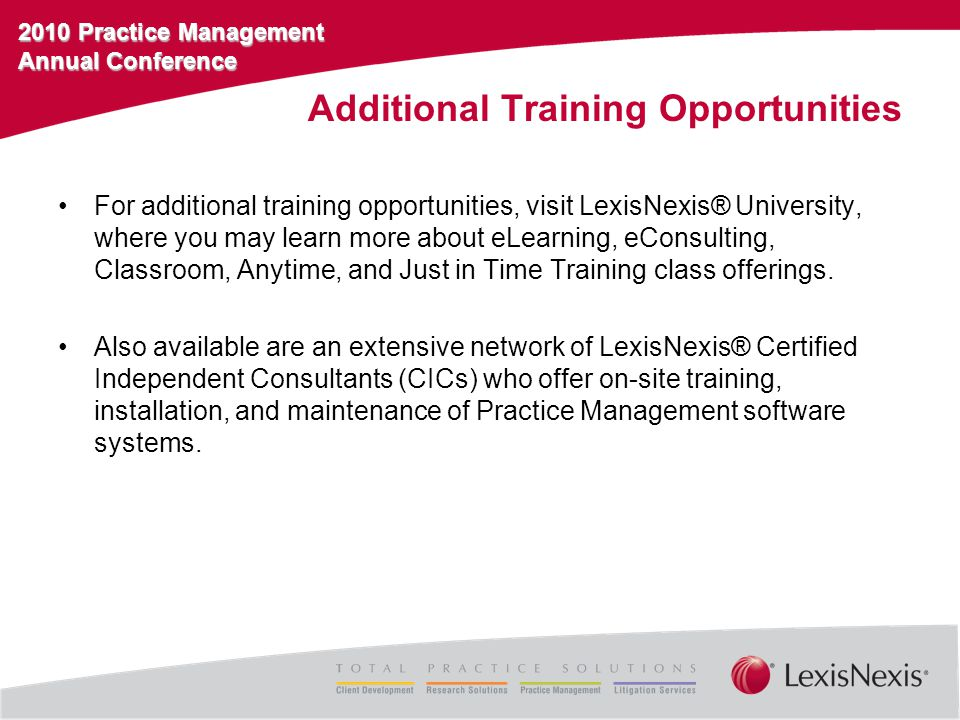 2010 Practice Management Annual Conference Additional Training Opportunities For additional training opportunities, visit LexisNexis® University, where you may learn more about eLearning, eConsulting, Classroom, Anytime, and Just in Time Training class offerings.