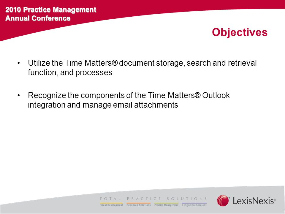 2010 Practice Management Annual Conference Objectives Utilize the Time Matters® document storage, search and retrieval function, and processes Recognize the components of the Time Matters® Outlook integration and manage email attachments