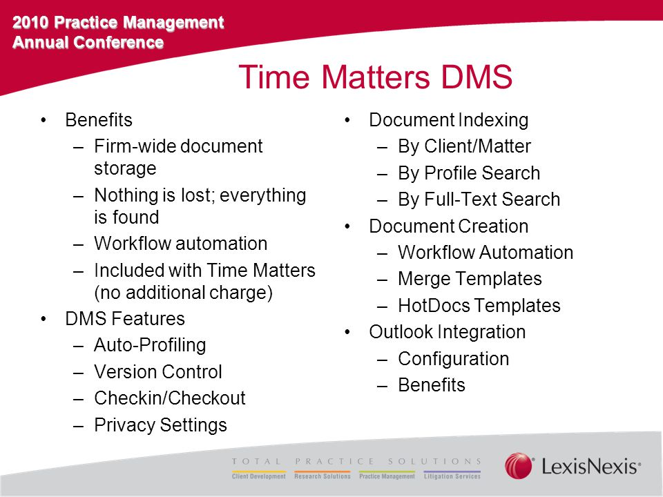 2010 Practice Management Annual Conference Time Matters DMS Benefits –Firm-wide document storage –Nothing is lost; everything is found –Workflow automation –Included with Time Matters (no additional charge) DMS Features –Auto-Profiling –Version Control –Checkin/Checkout –Privacy Settings Document Indexing –By Client/Matter –By Profile Search –By Full-Text Search Document Creation –Workflow Automation –Merge Templates –HotDocs Templates Outlook Integration –Configuration –Benefits