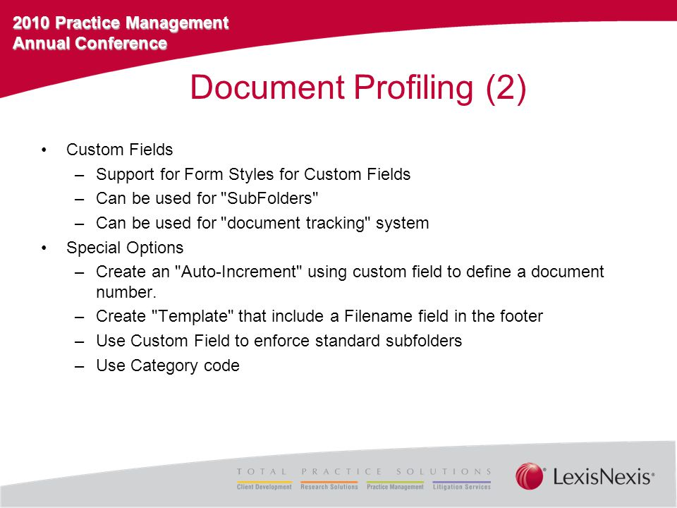 2010 Practice Management Annual Conference Document Profiling (2) Custom Fields –Support for Form Styles for Custom Fields –Can be used for SubFolders –Can be used for document tracking system Special Options –Create an Auto-Increment using custom field to define a document number.