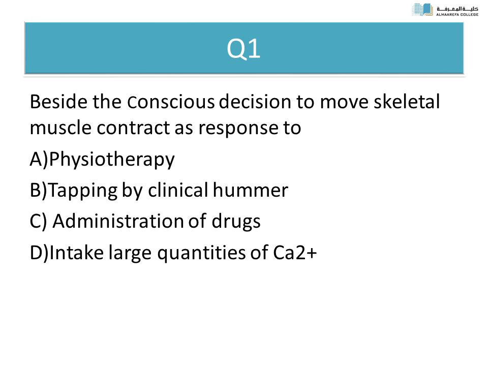 Q1 Beside the C onscious decision to move skeletal muscle contract as response to A)Physiotherapy B)Tapping by clinical hummer C) Administration of drugs D)Intake large quantities of Ca2+