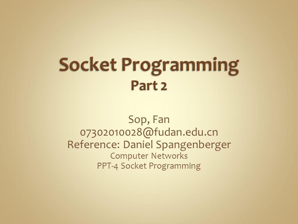 Sop, Fan 07302010028@fudan.edu.cn Reference: Daniel Spangenberger Computer Networks PPT-4 Socket Programming