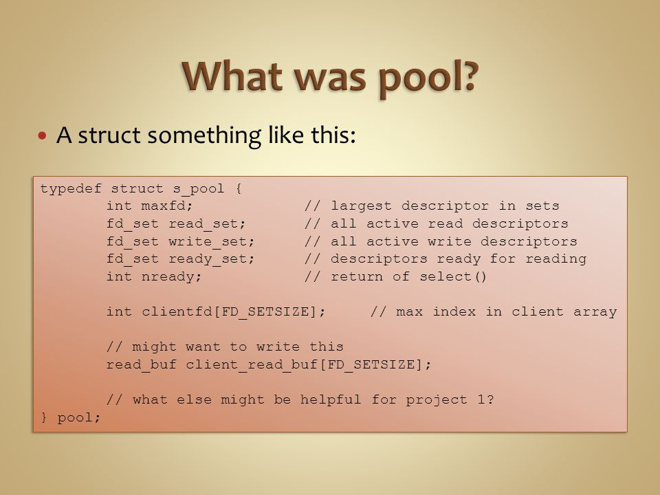 A struct something like this: typedef struct s_pool { int maxfd; // largest descriptor in sets fd_set read_set; // all active read descriptors fd_set write_set; // all active write descriptors fd_set ready_set;// descriptors ready for reading int nready;// return of select() int clientfd[FD_SETSIZE];// max index in client array // might want to write this read_buf client_read_buf[FD_SETSIZE]; // what else might be helpful for project 1.