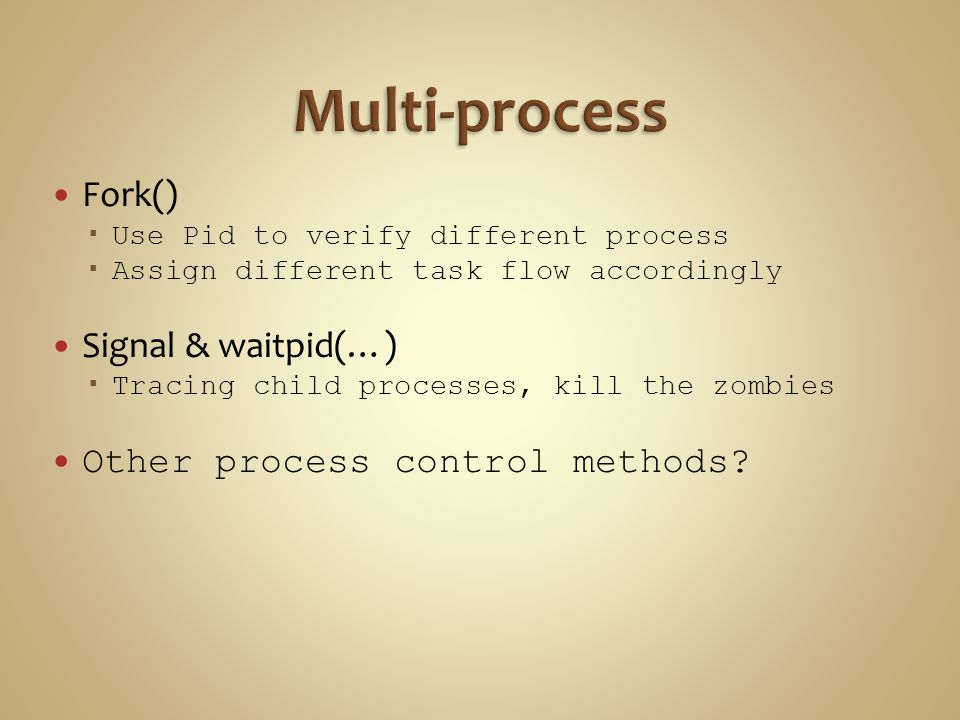 Fork()  Use Pid to verify different process  Assign different task flow accordingly Signal & waitpid(…)  Tracing child processes, kill the zombies Other process control methods?