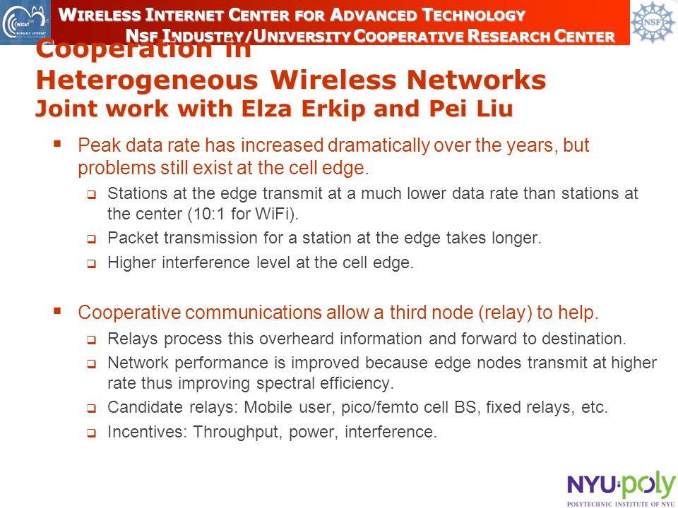 16 W IRELESS I NTERNET C ENTER FOR A DVANCED T ECHNOLOGY N SF I NDUSTRY/ U NIVERSITY C OOPERATIVE R ESEARCH C ENTER Cooperation in Heterogeneous Wireless Networks Joint work with Elza Erkip and Pei Liu  Peak data rate has increased dramatically over the years, but problems still exist at the cell edge.