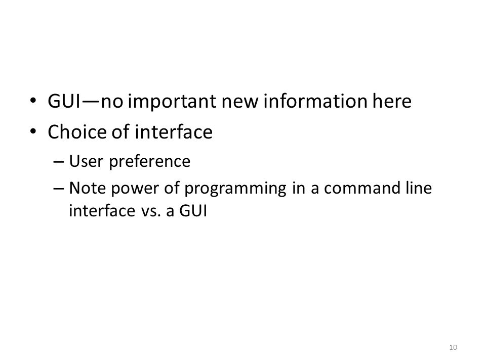 GUI—no important new information here Choice of interface – User preference – Note power of programming in a command line interface vs.
