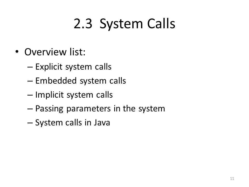 2.3 System Calls Overview list: – Explicit system calls – Embedded system calls – Implicit system calls – Passing parameters in the system – System calls in Java 11